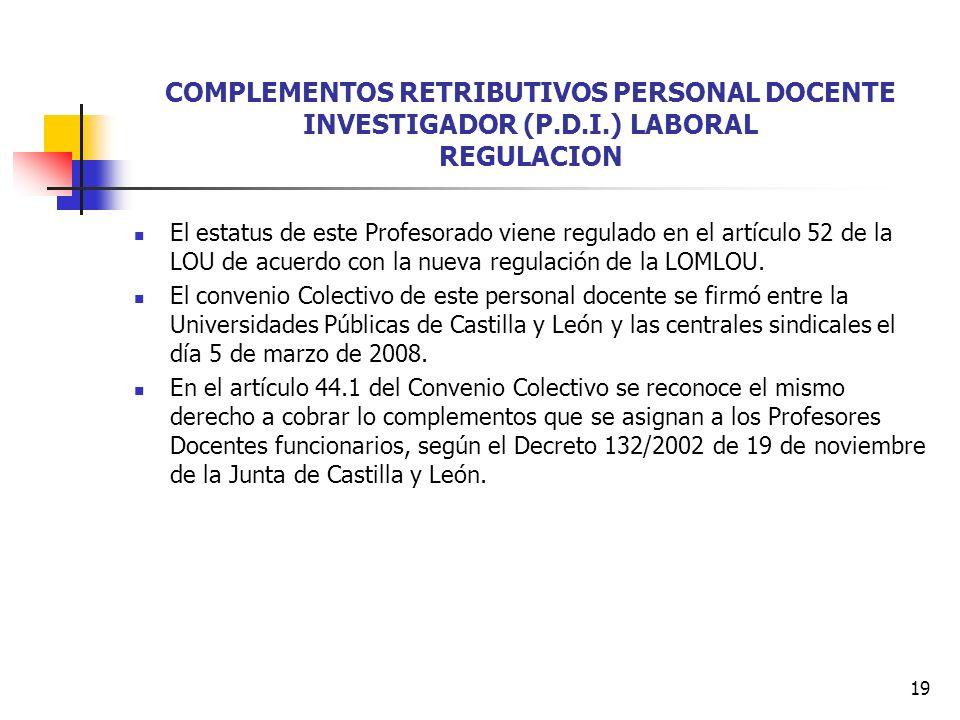 19 COMPLEMENTOS RETRIBUTIVOS PERSONAL DOCENTE INVESTIGADOR (P.D.I.) LABORAL REGULACION El estatus de este Profesorado viene regulado en el artículo 52 de la LOU de acuerdo con la nueva regulación de la LOMLOU.