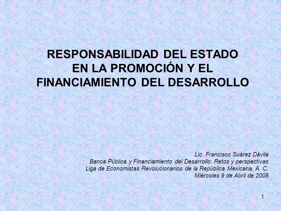 1 RESPONSABILIDAD DEL ESTADO EN LA PROMOCIÓN Y EL FINANCIAMIENTO DEL DESARROLLO Lic. Francisco Suárez Dávila Banca Pública y Financiamiento del Desarr