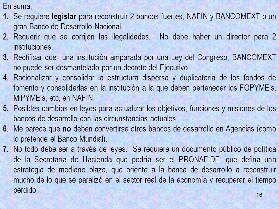 16 En suma; 1. Se requiere legislar para reconstruir 2 bancos fuertes, NAFIN y BANCOMEXT o un gran Banco de Desarrollo Nacional 2. Requerir que se cor