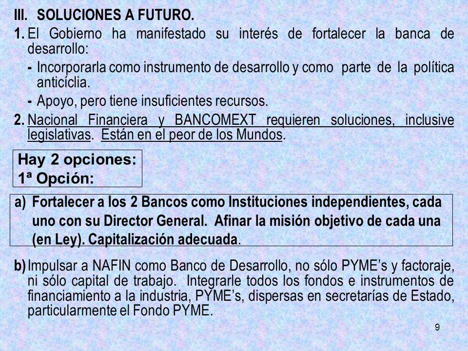 9 III.SOLUCIONES A FUTURO. 1. El Gobierno ha manifestado su interés de fortalecer la banca de desarrollo: - Incorporarla como instrumento de desarroll