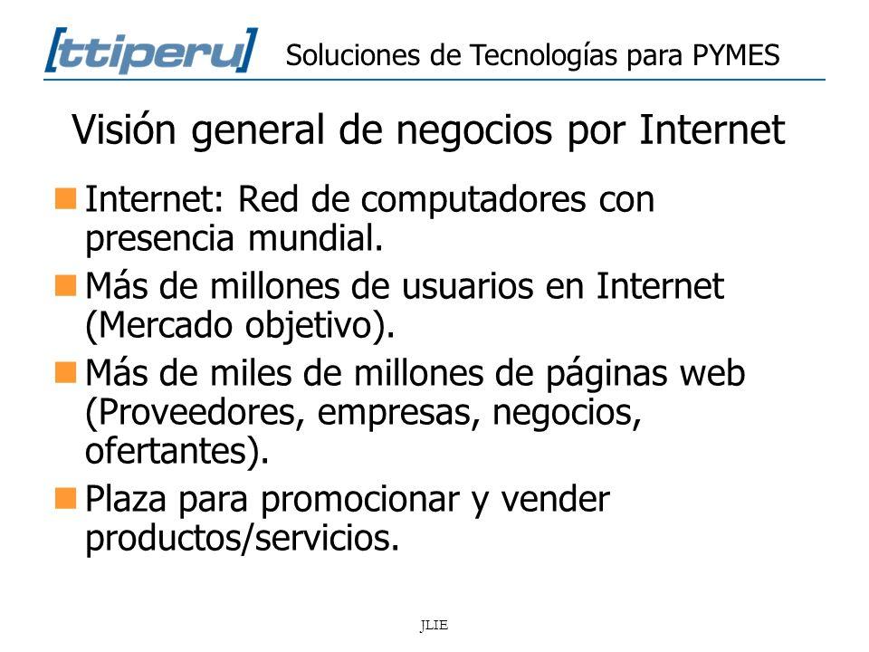Soluciones de Tecnologías para PYMES JLIE Visión general de negocios por Internet Internet: Red de computadores con presencia mundial. Más de millones
