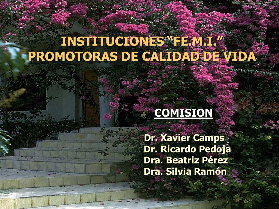 INSTITUCIONES FE.M.I. PROMOTORAS DE CALIDAD DE VIDA COMISION COMISION Dr. Xavier Camps Dr. Xavier Camps Dr. Ricardo Pedoja Dr. Ricardo Pedoja Dra. Bea