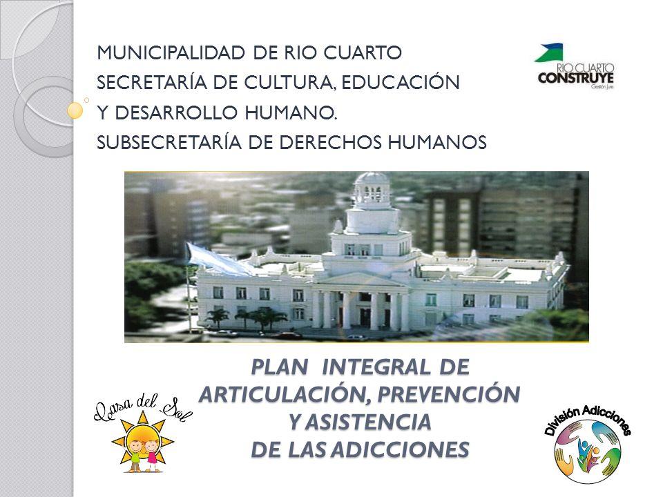 PLAN INTEGRAL DE ARTICULACIÓN, PREVENCIÓN Y ASISTENCIA DE LAS ADICCIONES MUNICIPALIDAD DE RIO CUARTO SECRETARÍA DE CULTURA, EDUCACIÓN Y DESARROLLO HUMANO.