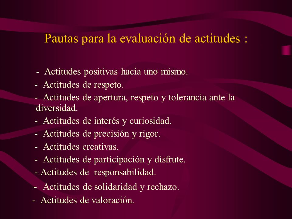 Pautas para la evaluación de actitudes : - Actitudes positivas hacia uno mismo. - Actitudes de respeto. - Actitudes de apertura, respeto y tolerancia
