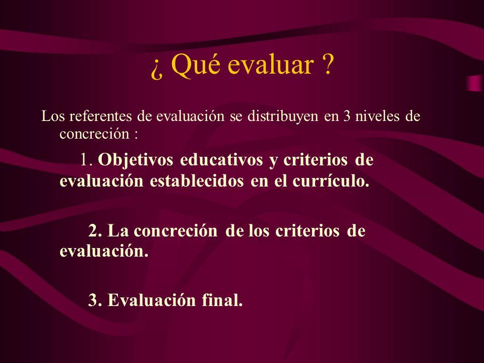¿ Qué evaluar ? Los referentes de evaluación se distribuyen en 3 niveles de concreción : 1. Objetivos educativos y criterios de evaluación establecido