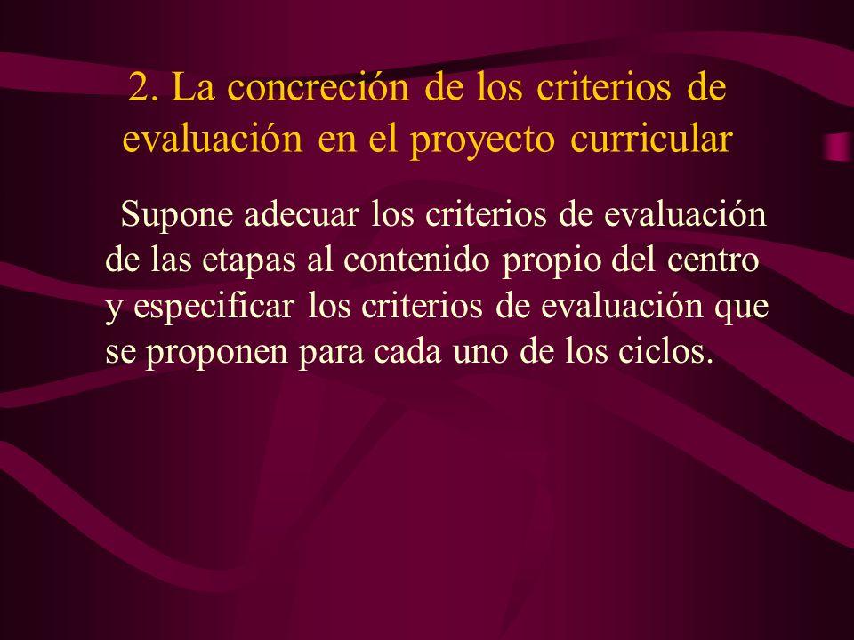 2. La concreción de los criterios de evaluación en el proyecto curricular Supone adecuar los criterios de evaluación de las etapas al contenido propio