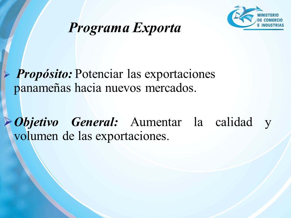 Propósito: Potenciar las exportaciones panameñas hacia nuevos mercados. Objetivo General: Aumentar la calidad y volumen de las exportaciones. Programa