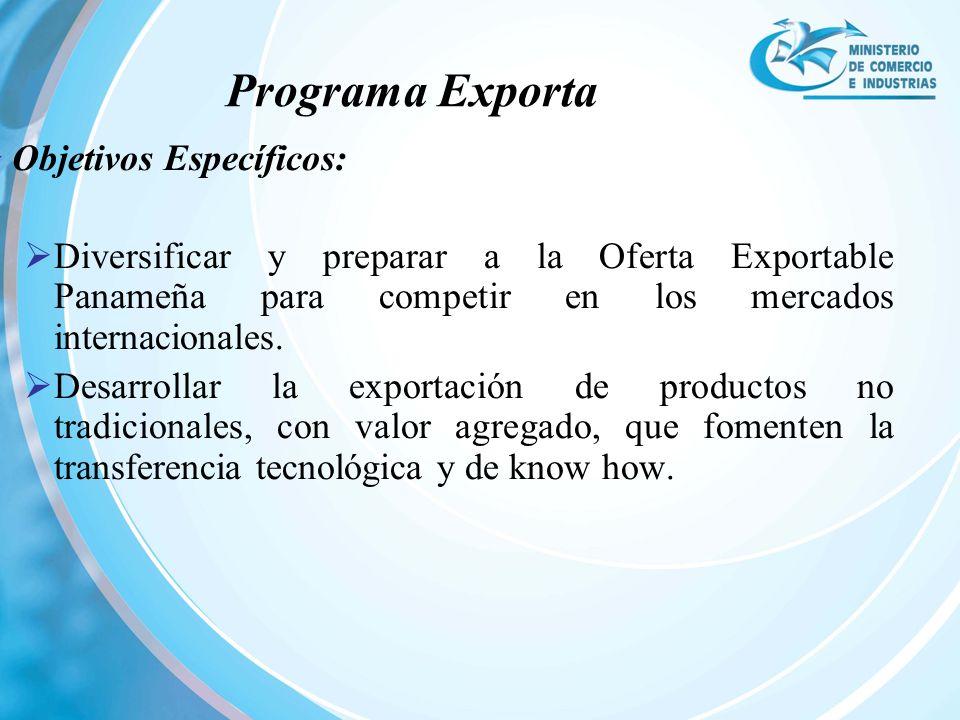 Objetivos Específicos: Diversificar y preparar a la Oferta Exportable Panameña para competir en los mercados internacionales. Desarrollar la exportaci