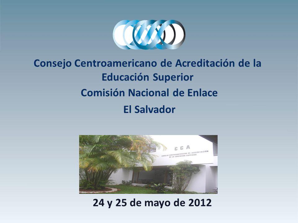 Consejo Centroamericano de Acreditación de la Educación Superior Comisión Nacional de Enlace El Salvador 24 y 25 de mayo de 2012