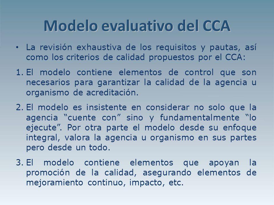 Modelo evaluativo del CCA La revisión exhaustiva de los requisitos y pautas, así como los criterios de calidad propuestos por el CCA: 1.El modelo contiene elementos de control que son necesarios para garantizar la calidad de la agencia u organismo de acreditación.