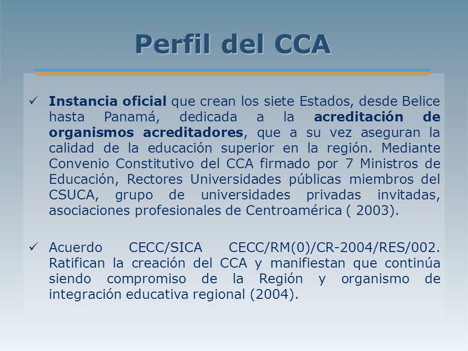 Perfil del CCA Instancia oficial que crean los siete Estados, desde Belice hasta Panamá, dedicada a la acreditación de organismos acreditadores, que a su vez aseguran la calidad de la educación superior en la región.