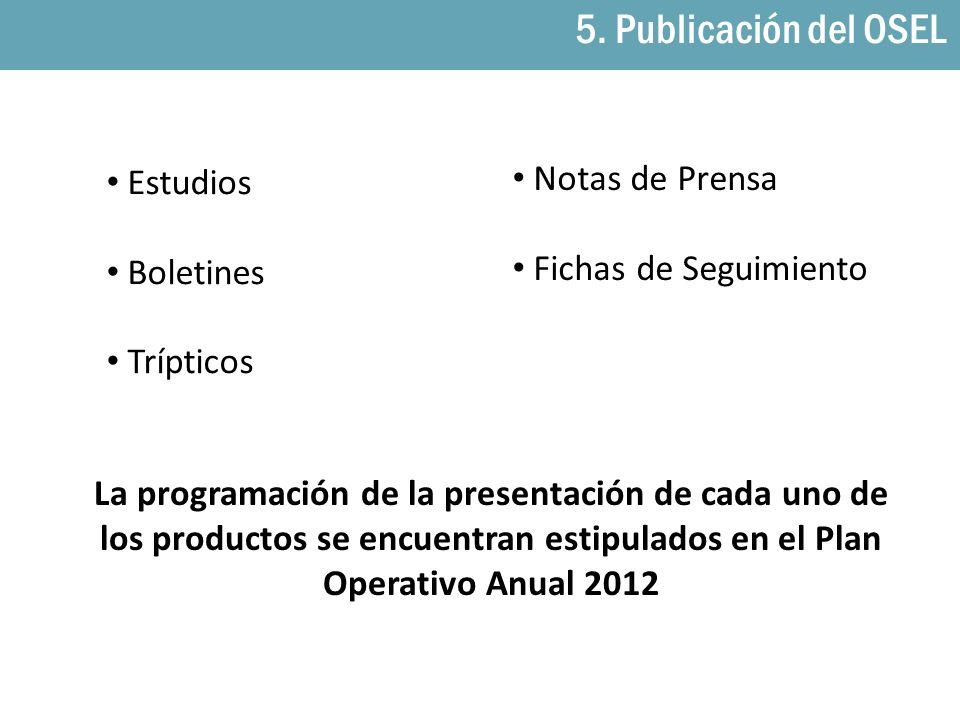 5. Publicación del OSEL Estudios Boletines Trípticos Notas de Prensa Fichas de Seguimiento La programación de la presentación de cada uno de los produ