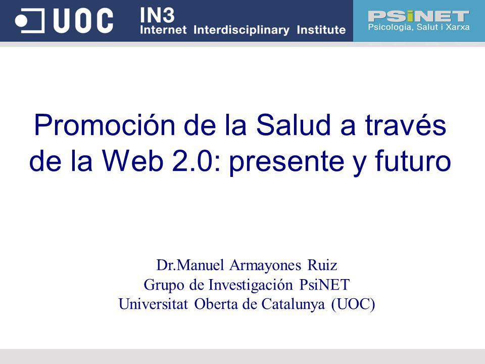 Promoción de la Salud a través de la Web 2.0: presente y futuro Dr.Manuel Armayones Ruiz Grupo de Investigación PsiNET Universitat Oberta de Catalunya