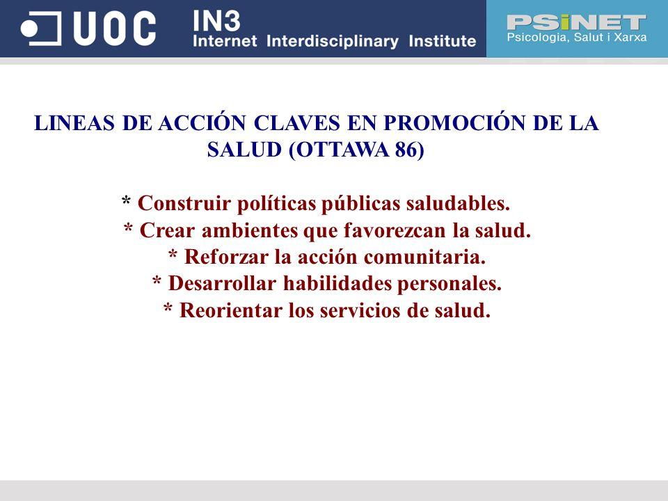 LINEAS DE ACCIÓN CLAVES EN PROMOCIÓN DE LA SALUD (OTTAWA 86) * Construir políticas públicas saludables. * Crear ambientes que favorezcan la salud. * R