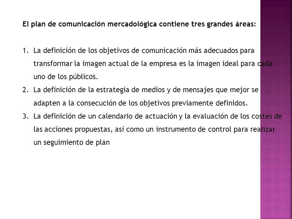 El plan de comunicación mercadológica contiene tres grandes áreas: 1.La definición de los objetivos de comunicación más adecuados para transformar la