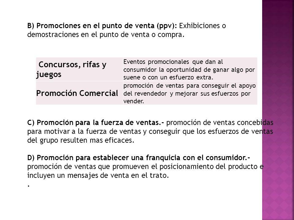 B) Promociones en el punto de venta (ppv): Exhibiciones o demostraciones en el punto de venta o compra. C) Promoción para la fuerza de ventas.- promoc