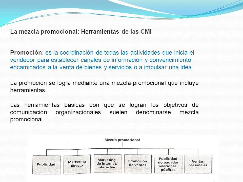 La mezcla promocional: Herramientas de las CMI Promoción: es la coordinación de todas las actividades que inicia el vendedor para establecer canales d