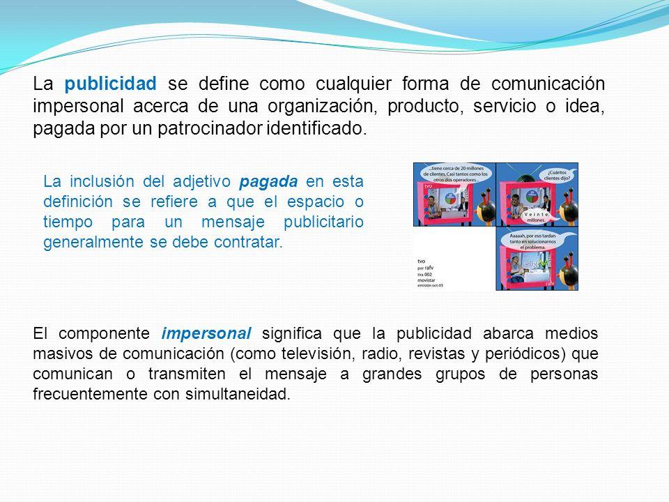La publicidad se define como cualquier forma de comunicación impersonal acerca de una organización, producto, servicio o idea, pagada por un patrocina