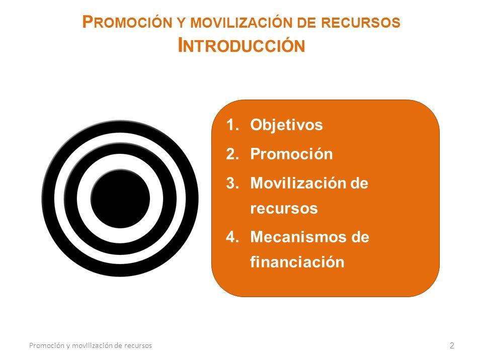 1.Objetivos 2.Promoción 3.Movilización de recursos 4.Mecanismos de financiación 2 P ROMOCIÓN Y MOVILIZACIÓN DE RECURSOS I NTRODUCCIÓN Promoción y movilización de recursos