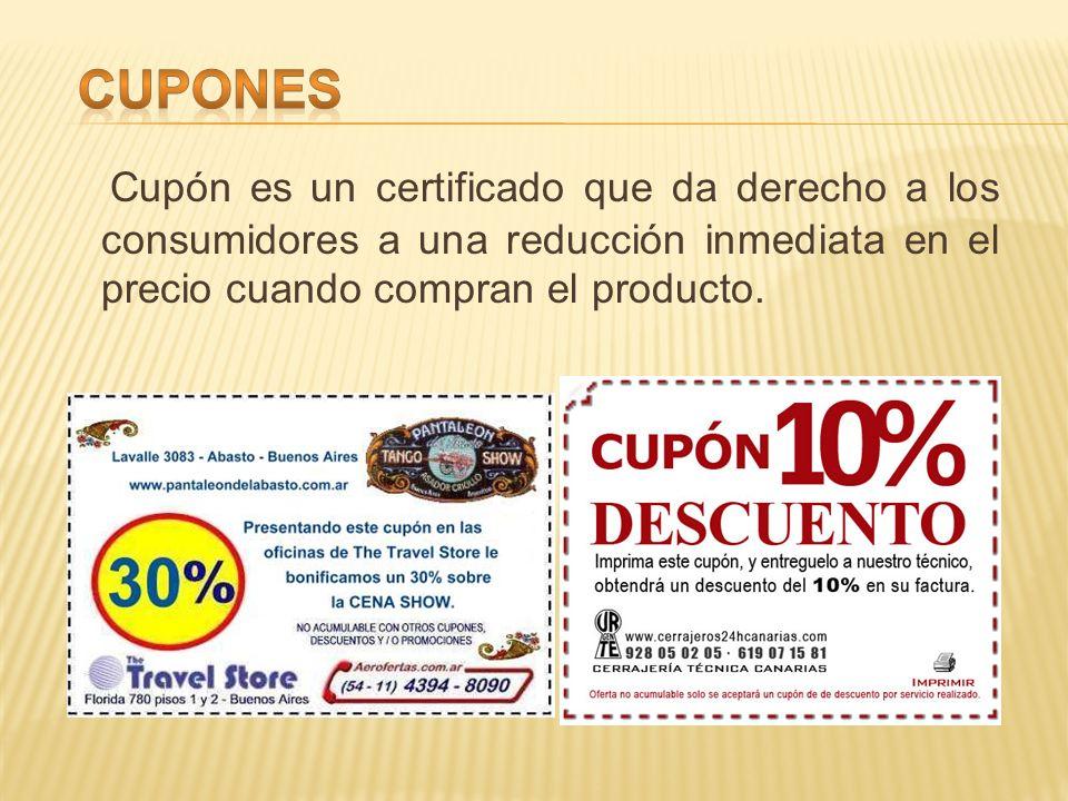 Cupón es un certificado que da derecho a los consumidores a una reducción inmediata en el precio cuando compran el producto.