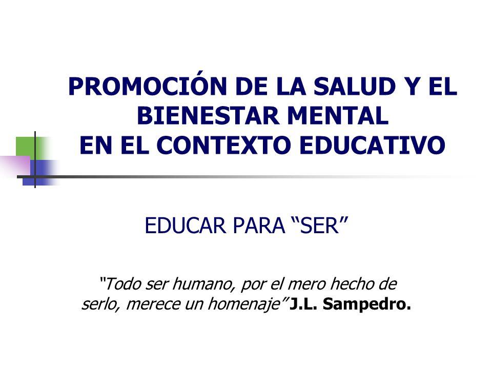 PROMOCIÓN DE LA SALUD Y EL BIENESTAR MENTAL EN EL CONTEXTO EDUCATIVO EDUCAR PARA SER Todo ser humano, por el mero hecho de serlo, merece un homenaje J.L.