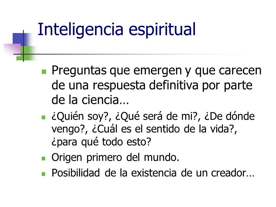 Inteligencia espiritual Preguntas que emergen y que carecen de una respuesta definitiva por parte de la ciencia… ¿Quién soy?, ¿Qué será de mi?, ¿De dónde vengo?, ¿Cuál es el sentido de la vida?, ¿para qué todo esto.