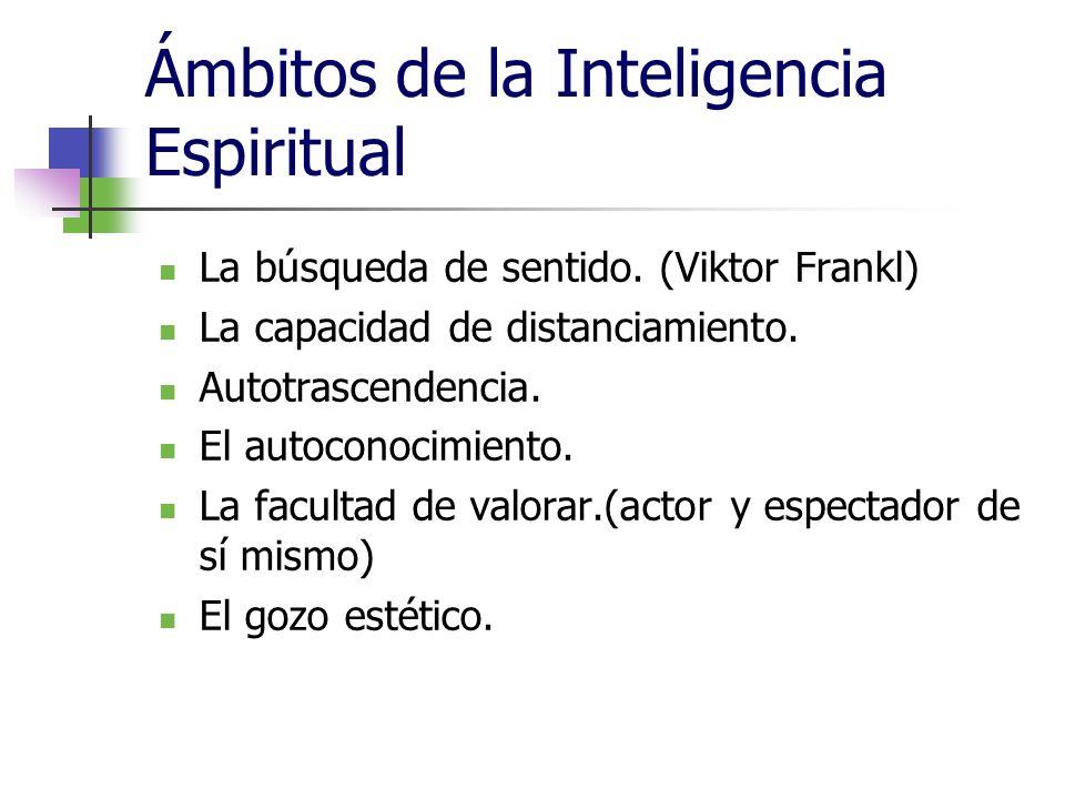 Ámbitos de la Inteligencia Espiritual La búsqueda de sentido. (Viktor Frankl) La capacidad de distanciamiento. Autotrascendencia. El autoconocimiento.