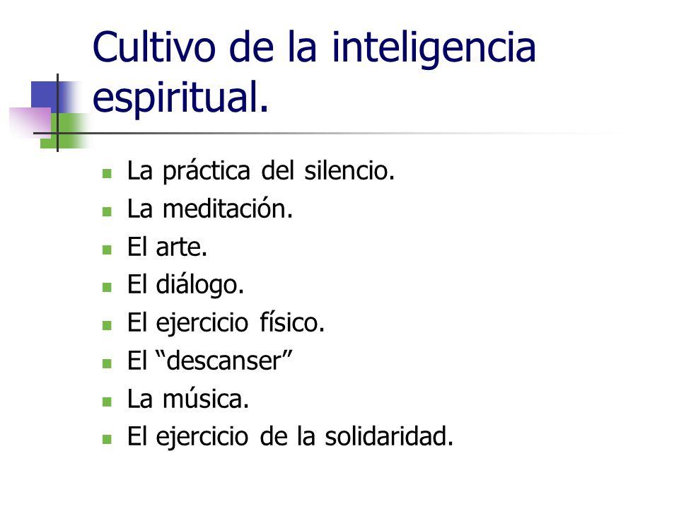 Cultivo de la inteligencia espiritual. La práctica del silencio. La meditación. El arte. El diálogo. El ejercicio físico. El descanser La música. El e