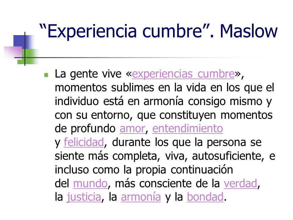 Experiencia cumbre. Maslow La gente vive «experiencias cumbre», momentos sublimes en la vida en los que el individuo está en armonía consigo mismo y c