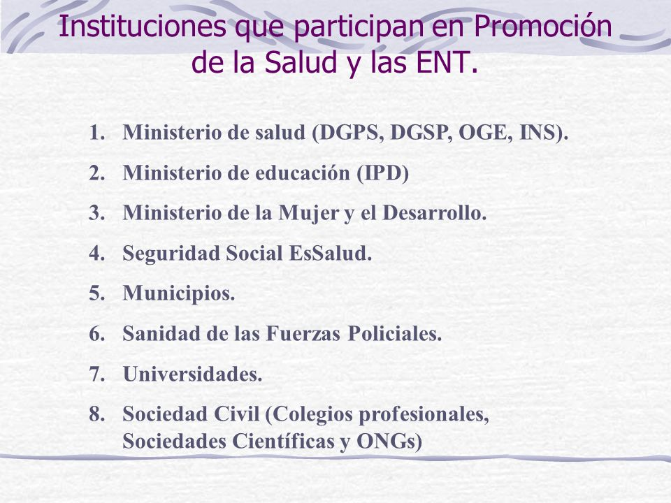 Instituciones que participan en Promoción de la Salud y las ENT. 1.Ministerio de salud (DGPS, DGSP, OGE, INS). 2.Ministerio de educación (IPD) 3.Minis