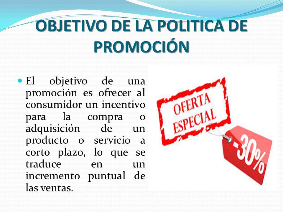 OBJETIVO DE LA POLITICA DE PROMOCIÓN El objetivo de una promoción es ofrecer al consumidor un incentivo para la compra o adquisición de un producto o