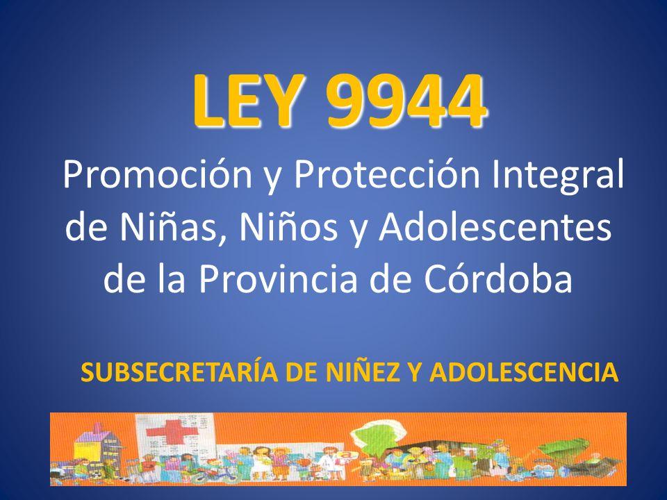 LEY 9944 LEY 9944 Promoción y Protección Integral de Niñas, Niños y Adolescentes de la Provincia de Córdoba SUBSECRETARÍA DE NIÑEZ Y ADOLESCENCIA