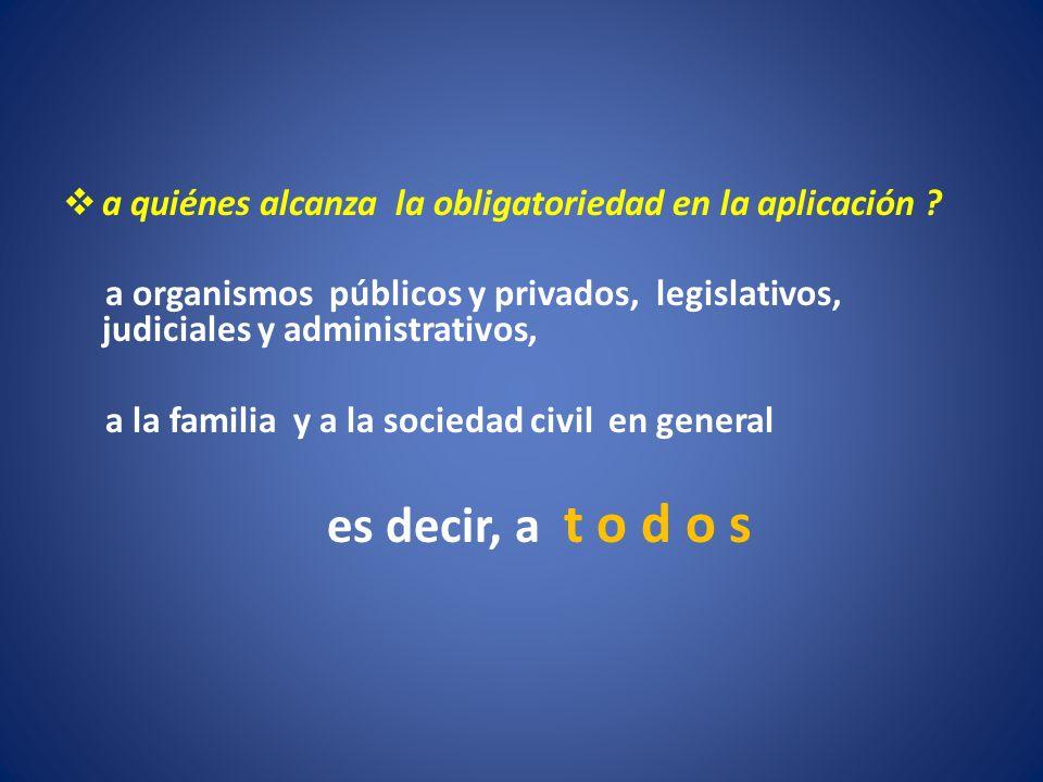 a quiénes alcanza la obligatoriedad en la aplicación ? a organismos públicos y privados, legislativos, judiciales y administrativos, a la familia y a