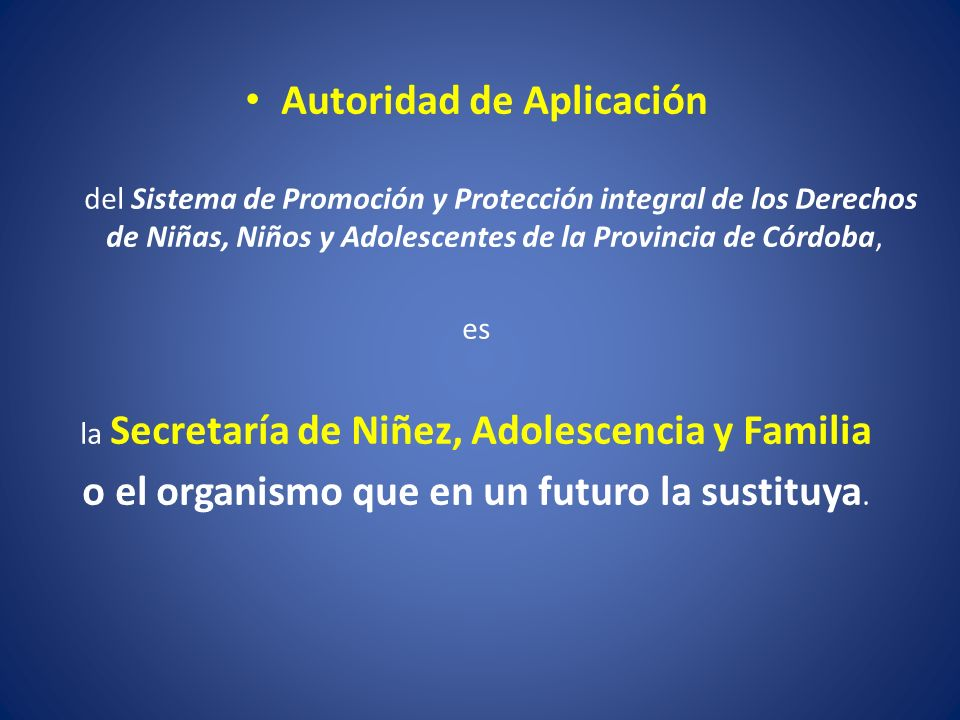 Autoridad de Aplicación del Sistema de Promoción y Protección integral de los Derechos de Niñas, Niños y Adolescentes de la Provincia de Córdoba, es la Secretaría de Niñez, Adolescencia y Familia o el organismo que en un futuro la sustituya.