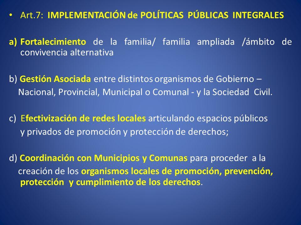 Art.7: IMPLEMENTACIÓN de POLÍTICAS PÚBLICAS INTEGRALES a)Fortalecimiento de la familia/ familia ampliada /ámbito de convivencia alternativa b) Gestión