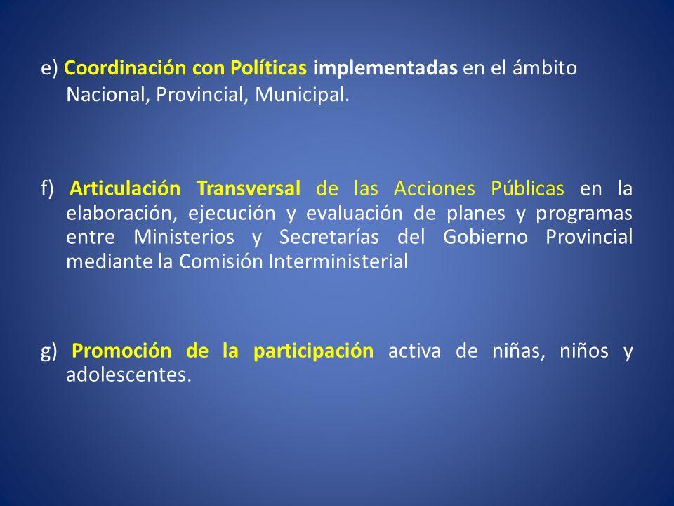 e) Coordinación con Políticas implementadas en el ámbito Nacional, Provincial, Municipal. f) Articulación Transversal de las Acciones Públicas en la e