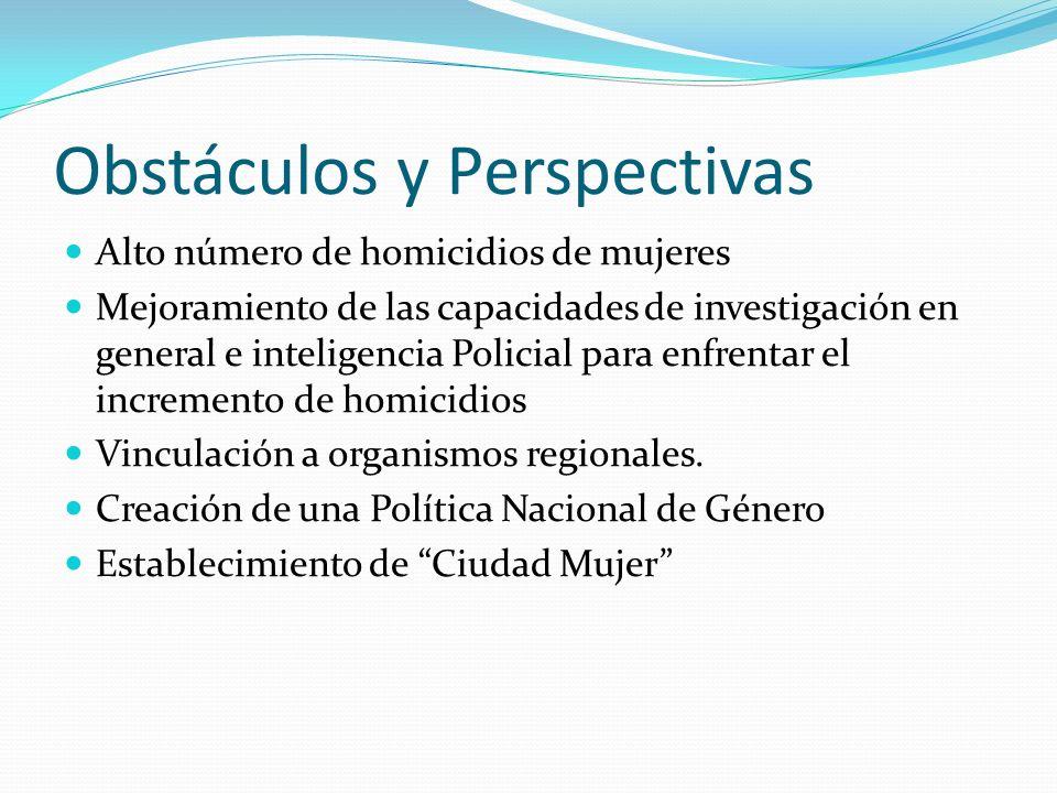 Obstáculos y Perspectivas Alto número de homicidios de mujeres Mejoramiento de las capacidades de investigación en general e inteligencia Policial par