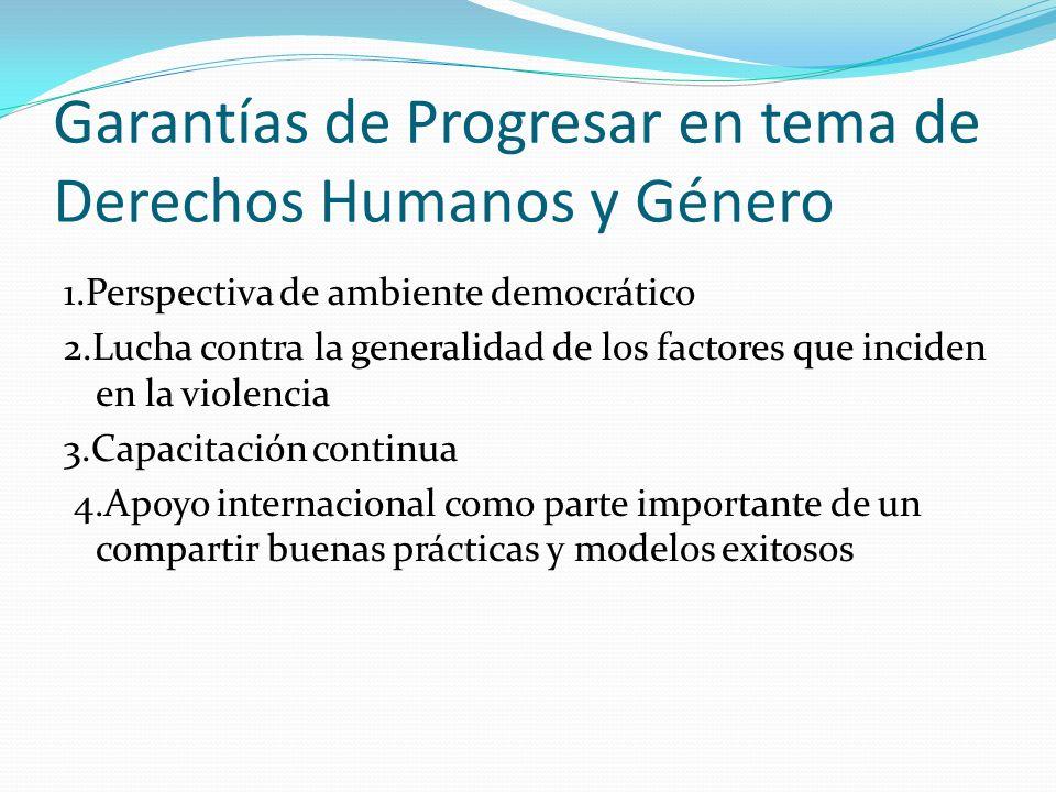 Garantías de Progresar en tema de Derechos Humanos y Género 1.Perspectiva de ambiente democrático 2.Lucha contra la generalidad de los factores que in