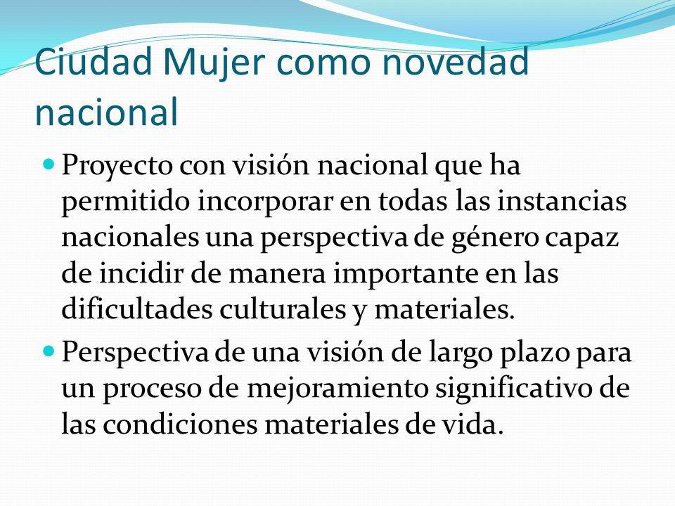 Ciudad Mujer como novedad nacional Proyecto con visión nacional que ha permitido incorporar en todas las instancias nacionales una perspectiva de género capaz de incidir de manera importante en las dificultades culturales y materiales.