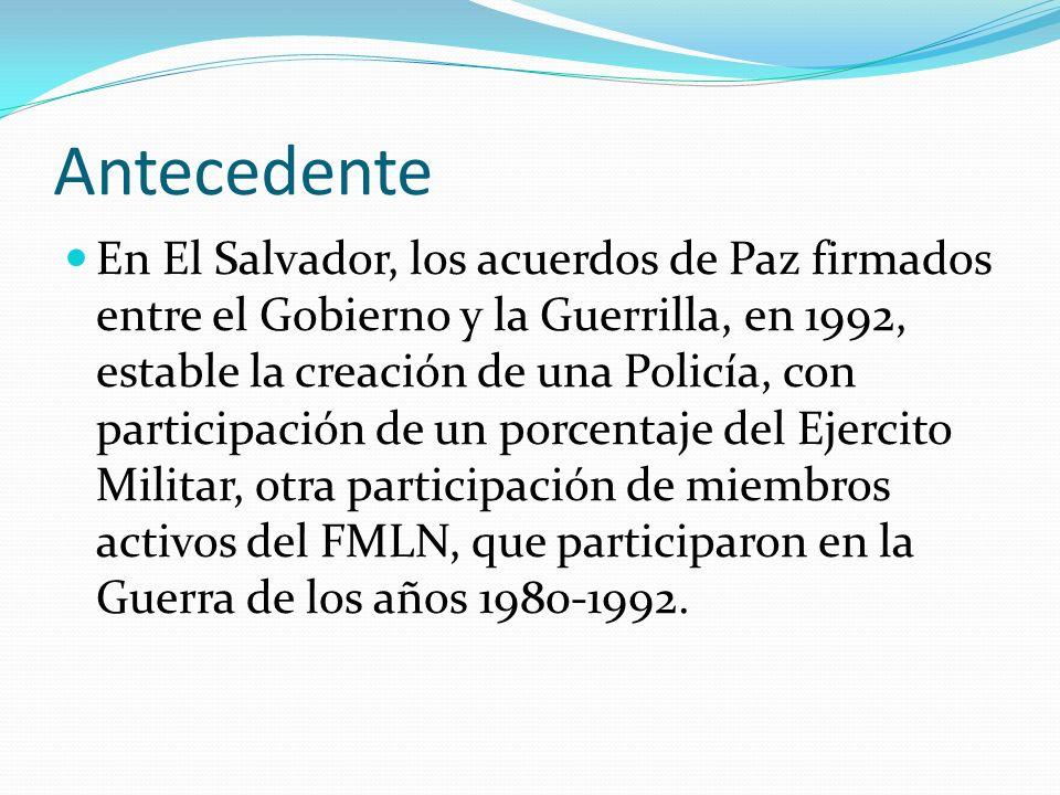 Antecedente En El Salvador, los acuerdos de Paz firmados entre el Gobierno y la Guerrilla, en 1992, estable la creación de una Policía, con participac