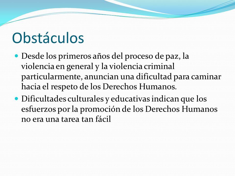 Obstáculos Desde los primeros años del proceso de paz, la violencia en general y la violencia criminal particularmente, anuncian una dificultad para caminar hacia el respeto de los Derechos Humanos.