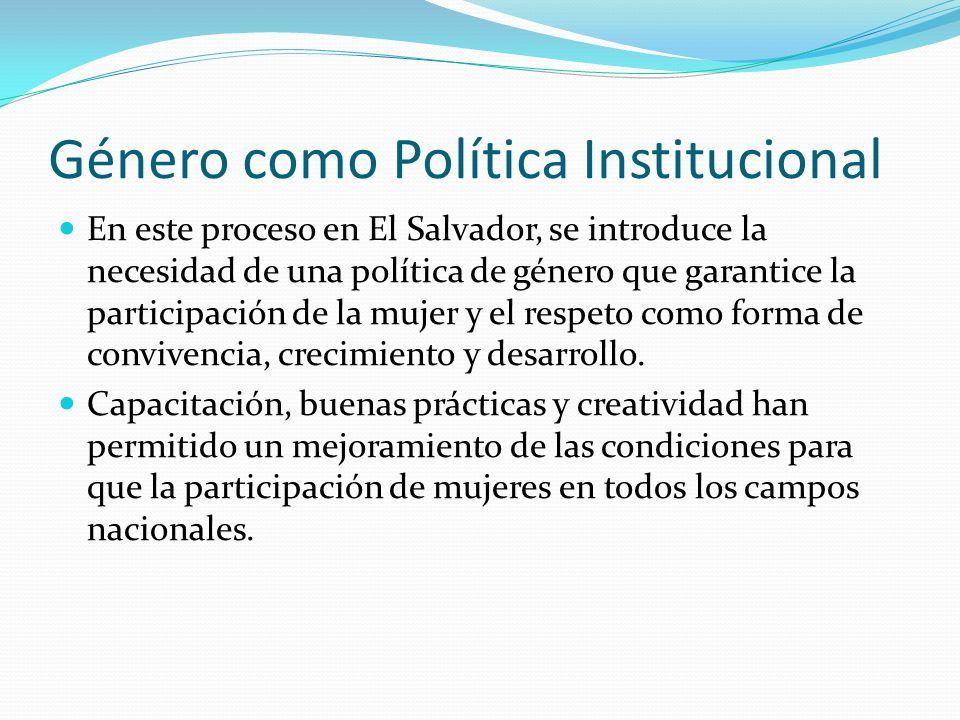 Género como Política Institucional En este proceso en El Salvador, se introduce la necesidad de una política de género que garantice la participación de la mujer y el respeto como forma de convivencia, crecimiento y desarrollo.