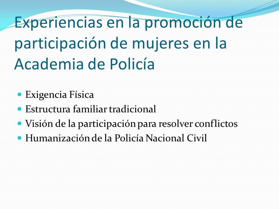 Experiencias en la promoción de participación de mujeres en la Academia de Policía Exigencia Física Estructura familiar tradicional Visión de la participación para resolver conflictos Humanización de la Policía Nacional Civil