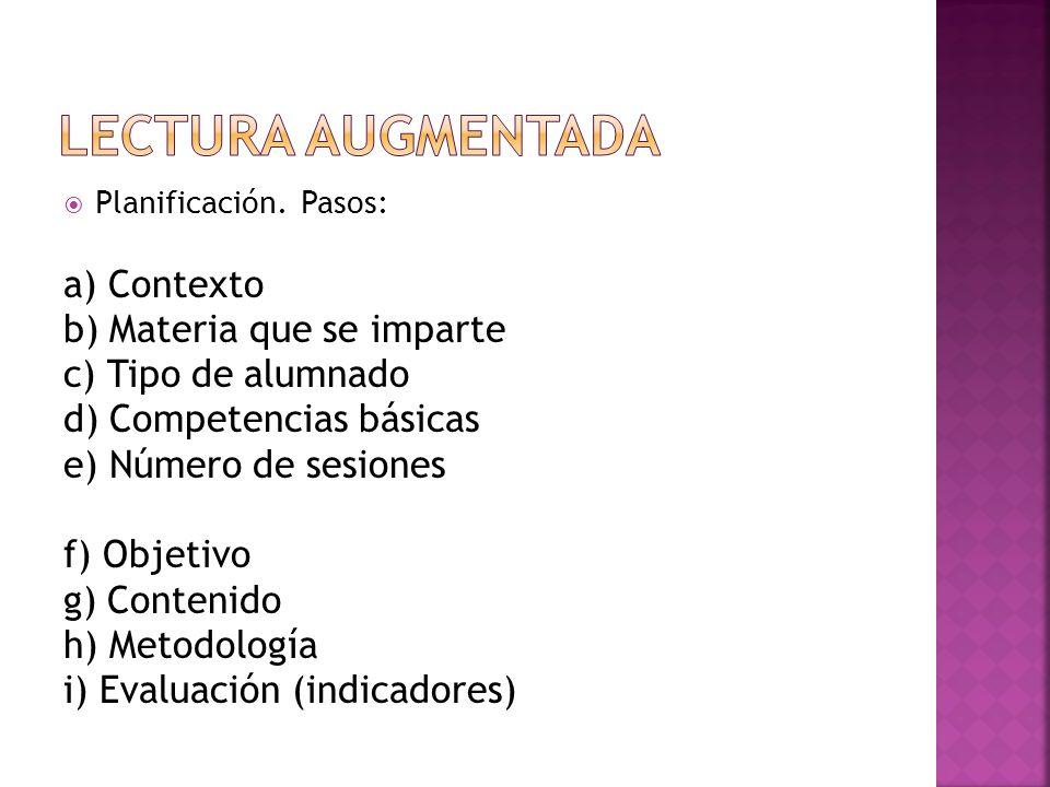 Planificación. Pasos: a) Contexto b) Materia que se imparte c) Tipo de alumnado d) Competencias básicas e) Número de sesiones f) Objetivo g) Contenido