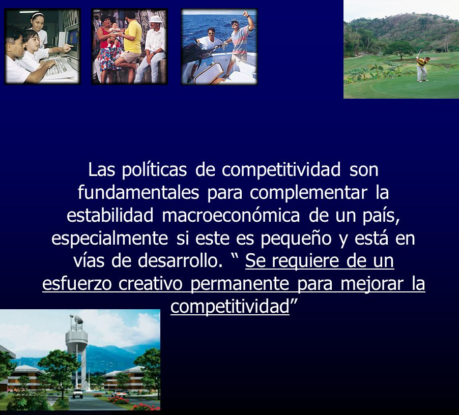 Las políticas de competitividad son fundamentales para complementar la estabilidad macroeconómica de un país, especialmente si este es pequeño y está en vías de desarrollo.