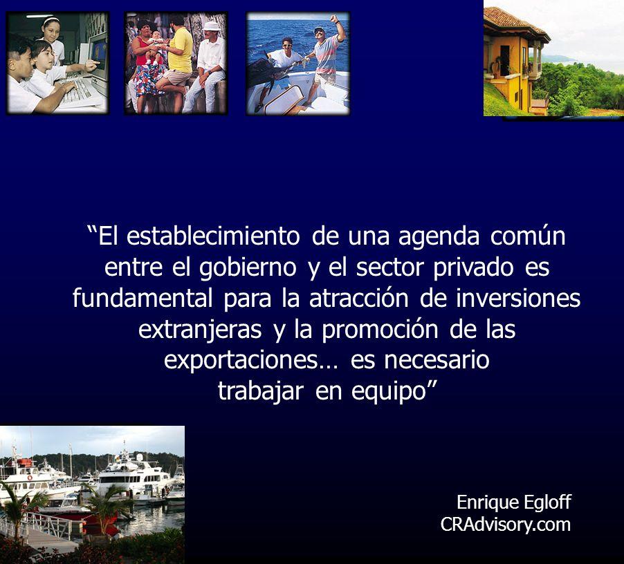 Enrique Egloff CRAdvisory.com El establecimiento de una agenda común entre el gobierno y el sector privado es fundamental para la atracción de inversiones extranjeras y la promoción de las exportaciones… es necesario trabajar en equipo