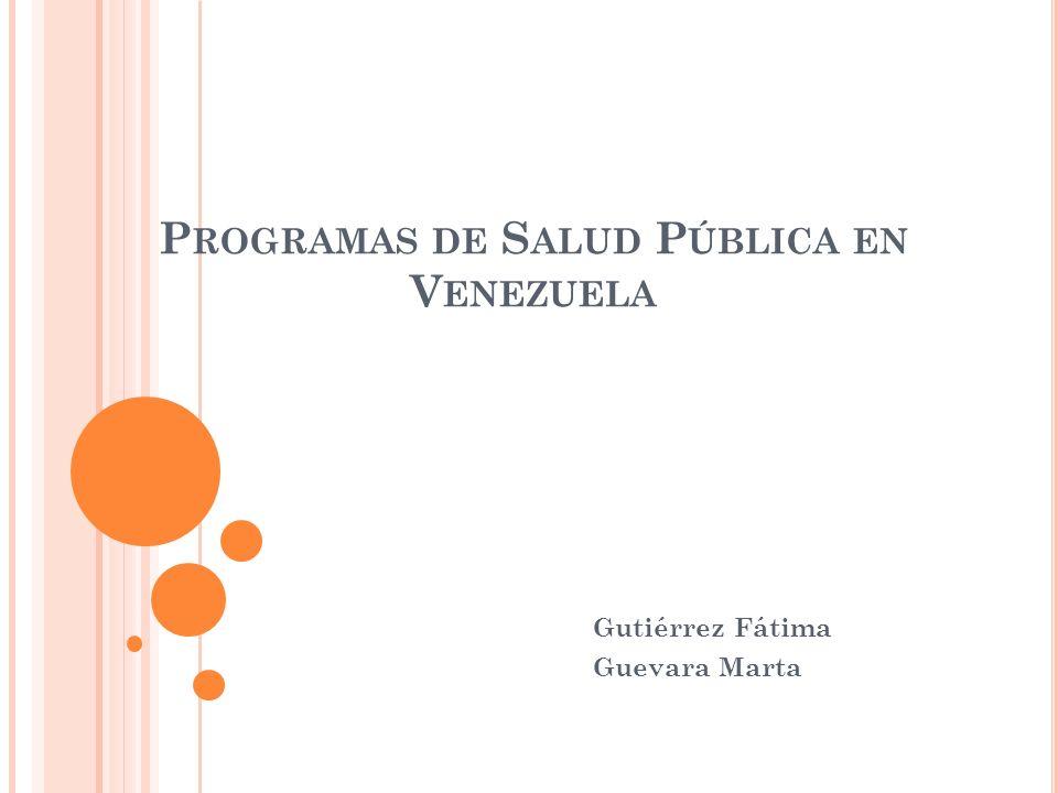 P ROGRAMAS DE S ALUD P ÚBLICA EN V ENEZUELA Gutiérrez Fátima Guevara Marta