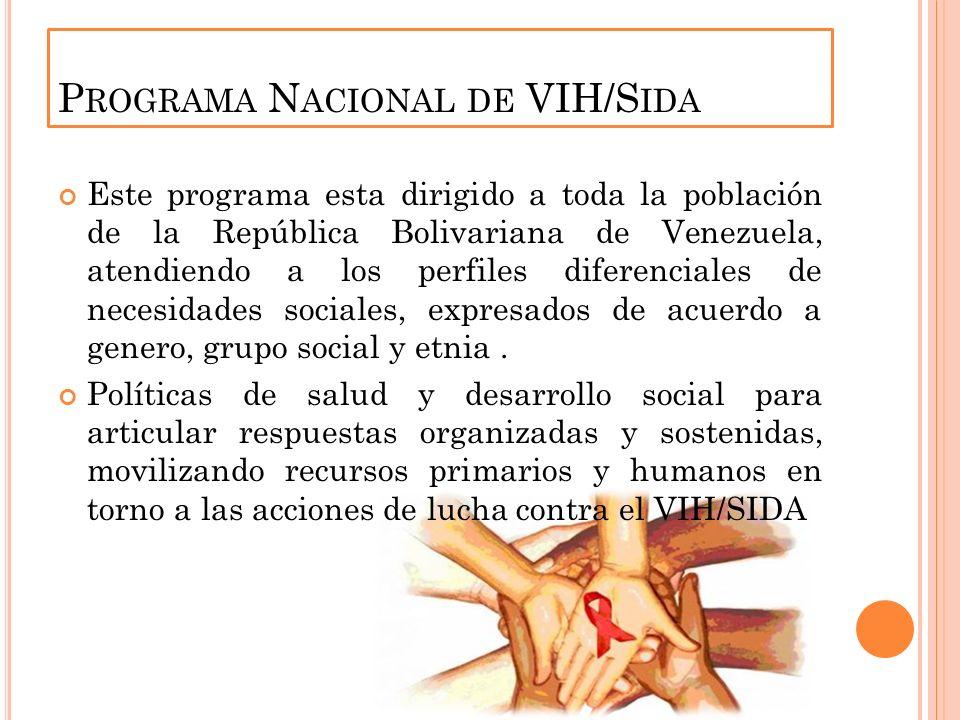 P ROGRAMA N ACIONAL DE VIH/S IDA Este programa esta dirigido a toda la población de la República Bolivariana de Venezuela, atendiendo a los perfiles diferenciales de necesidades sociales, expresados de acuerdo a genero, grupo social y etnia.