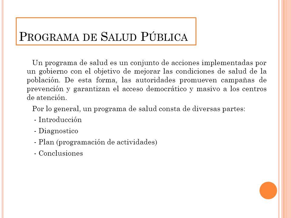 P ROGRAMA DE S ALUD P ÚBLICA Un programa de salud es un conjunto de acciones implementadas por un gobierno con el objetivo de mejorar las condiciones de salud de la población.