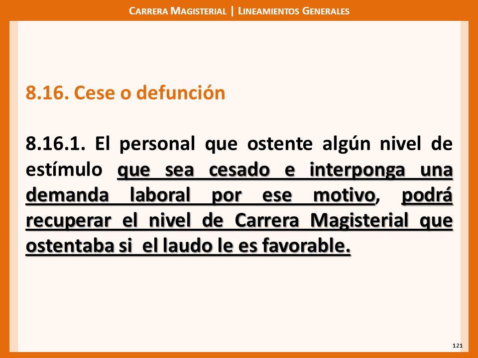 C ARRERA M AGISTERIAL | L INEAMIENTOS G ENERALES 121 8.16. Cese o defunción que sea cesado e interponga una demanda laboral por ese motivopodrá recupe
